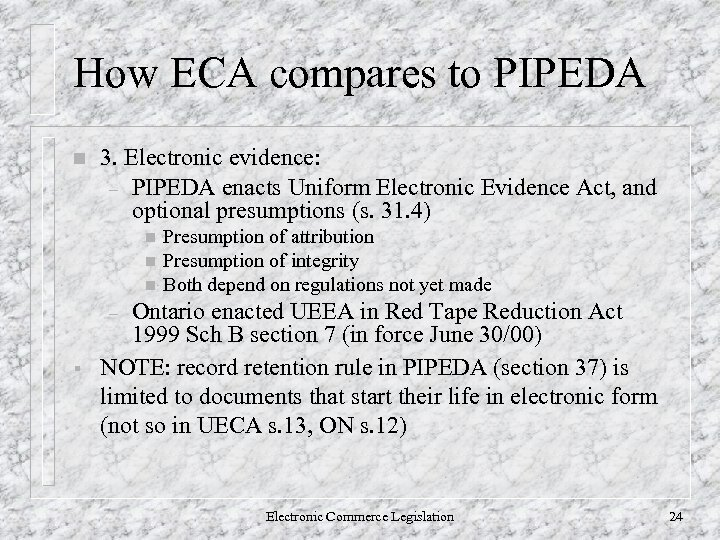 How ECA compares to PIPEDA n 3. Electronic evidence: – PIPEDA enacts Uniform Electronic