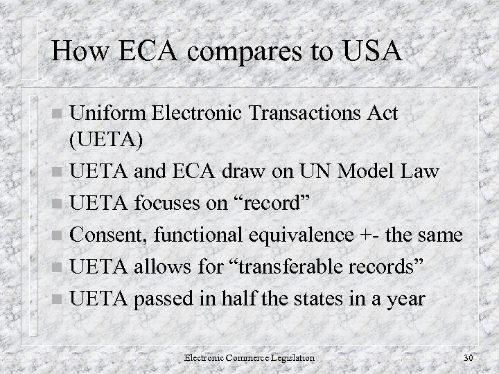 How ECA compares to USA Uniform Electronic Transactions Act (UETA) n UETA and ECA