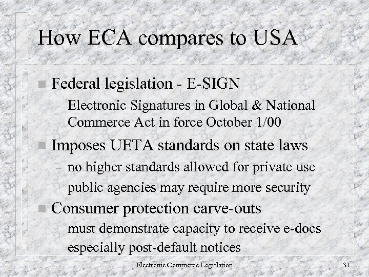 How ECA compares to USA n Federal legislation - E-SIGN – n Imposes UETA