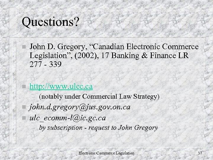 "Questions? n John D. Gregory, ""Canadian Electronic Commerce Legislation"", (2002), 17 Banking & Finance"