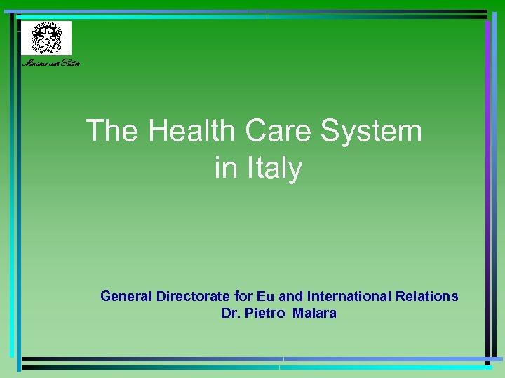 Ministero della Salute The Health Care System in Italy General Directorate for Eu and