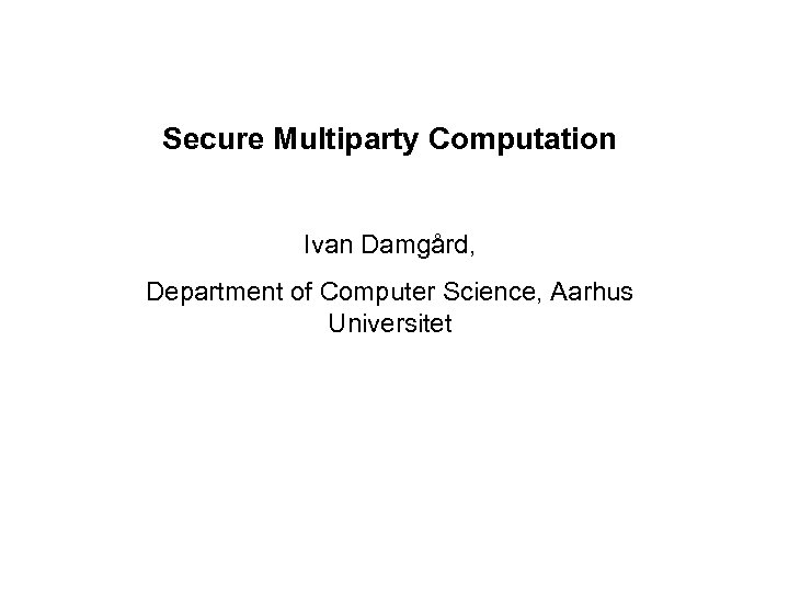 Secure Multiparty Computation Ivan Damgård, Department of Computer Science, Aarhus Universitet