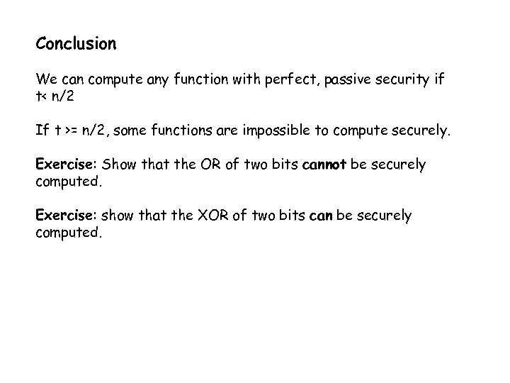 Conclusion We can compute any function with perfect, passive security if t< n/2 If