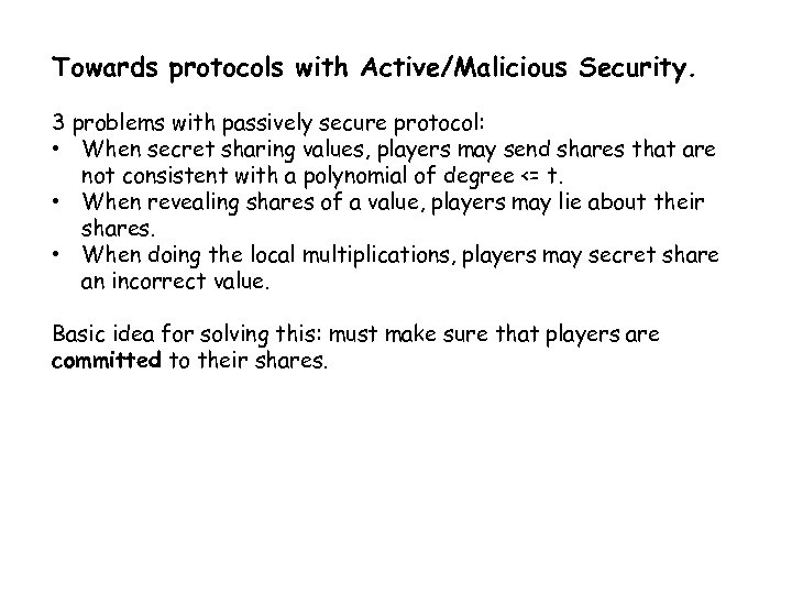 Towards protocols with Active/Malicious Security. 3 problems with passively secure protocol: • When secret