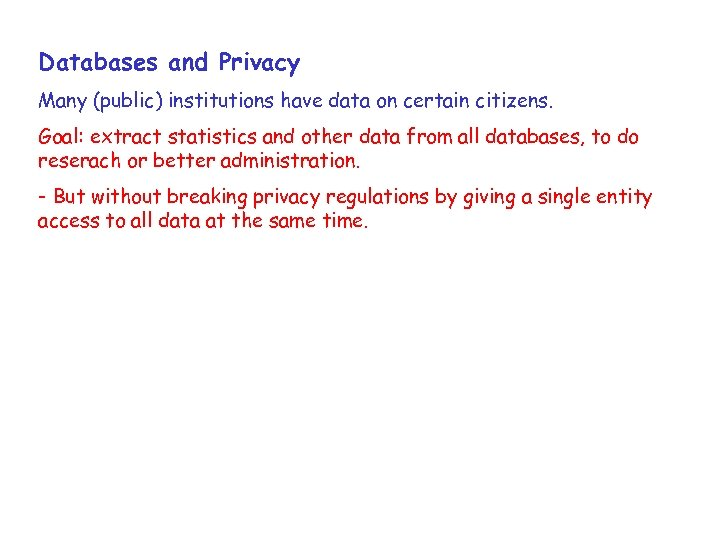 Databases and Privacy Many (public) institutions have data on certain citizens. Goal: extract statistics
