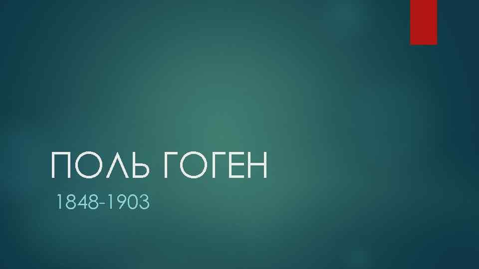 ПОЛЬ ГОГЕН 1848 -1903