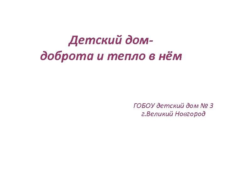 Детский домдоброта и тепло в нём ГОБОУ детский дом № 3 г. Великий Новгород