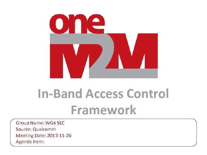 In-Band Access Control Framework Group Name: WG 4 SEC Source: Qualcomm Meeting Date: 2013