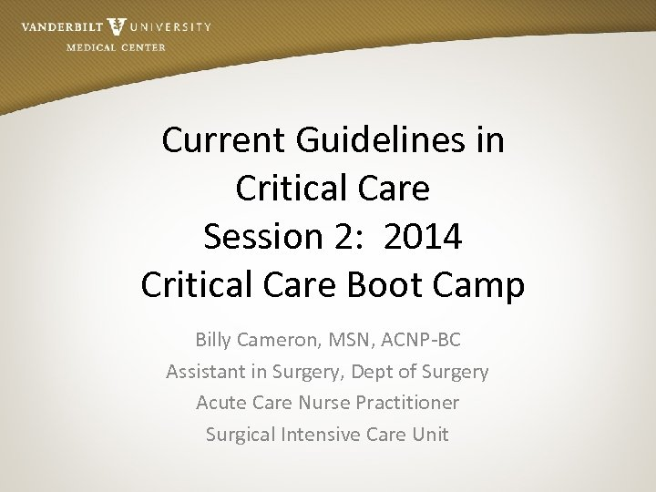 Current Guidelines in Critical Care Session 2: 2014 Critical Care Boot Camp Billy Cameron,