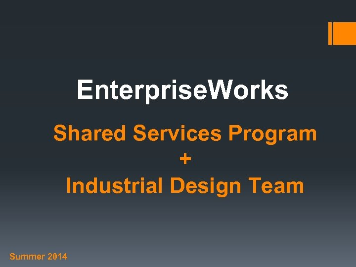 Enterprise. Works Shared Services Program + Industrial Design Team Summer 2014