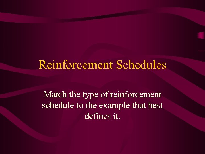 Reinforcement Schedules Match the type of reinforcement schedule to the example that best defines