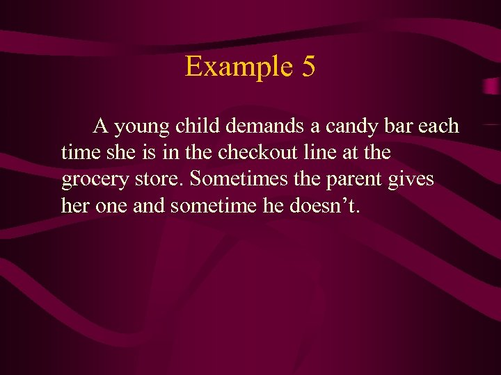 Example 5 A young child demands a candy bar each time she is in