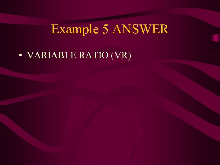 Example 5 ANSWER • VARIABLE RATIO (VR)