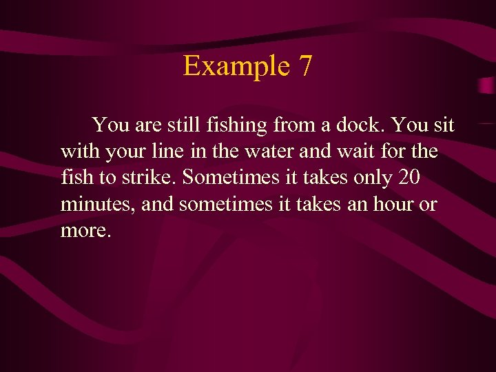 Example 7 You are still fishing from a dock. You sit with your line