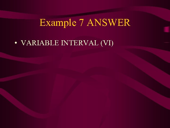 Example 7 ANSWER • VARIABLE INTERVAL (VI)