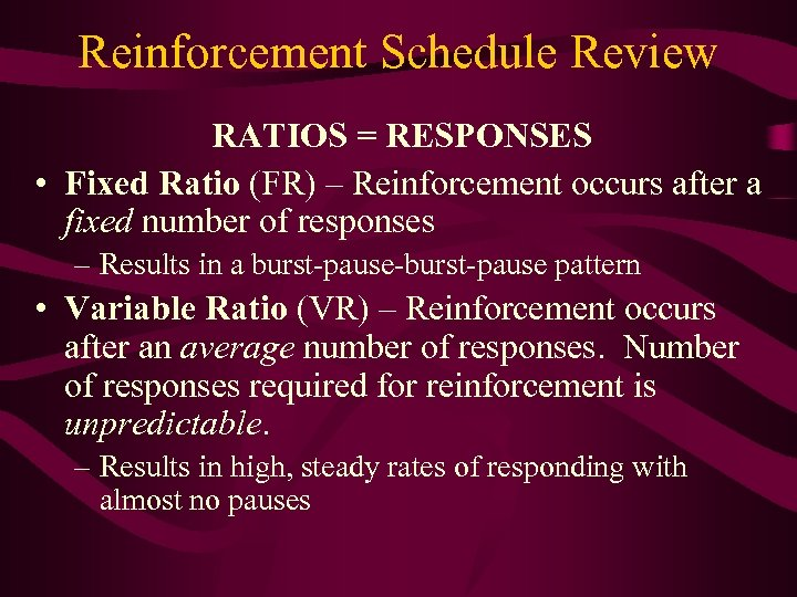 Reinforcement Schedule Review RATIOS = RESPONSES • Fixed Ratio (FR) – Reinforcement occurs after