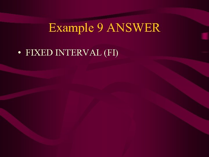 Example 9 ANSWER • FIXED INTERVAL (FI)