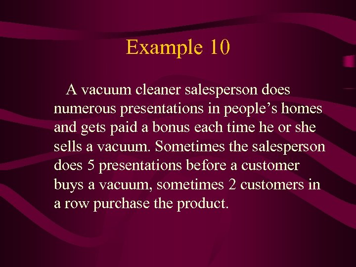 Example 10 A vacuum cleaner salesperson does numerous presentations in people's homes and gets