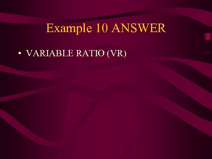 Example 10 ANSWER • VARIABLE RATIO (VR)