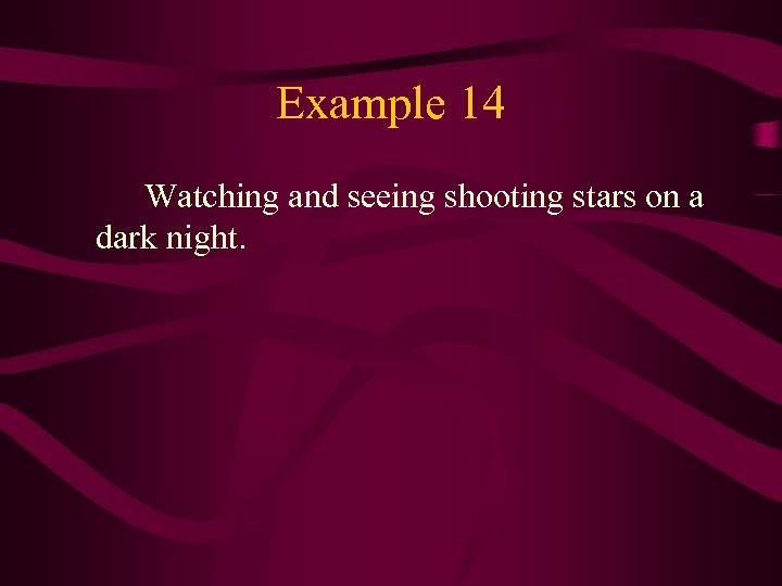 Example 14 Watching and seeing shooting stars on a dark night.