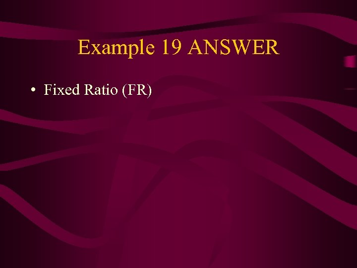 Example 19 ANSWER • Fixed Ratio (FR)