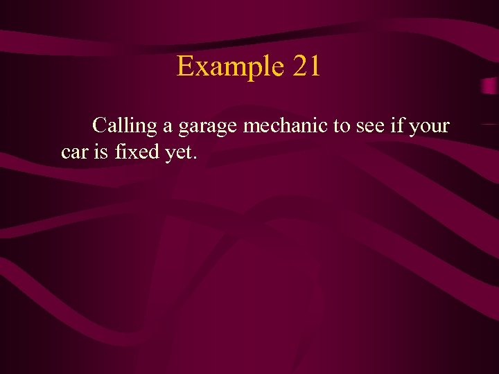 Example 21 Calling a garage mechanic to see if your car is fixed yet.