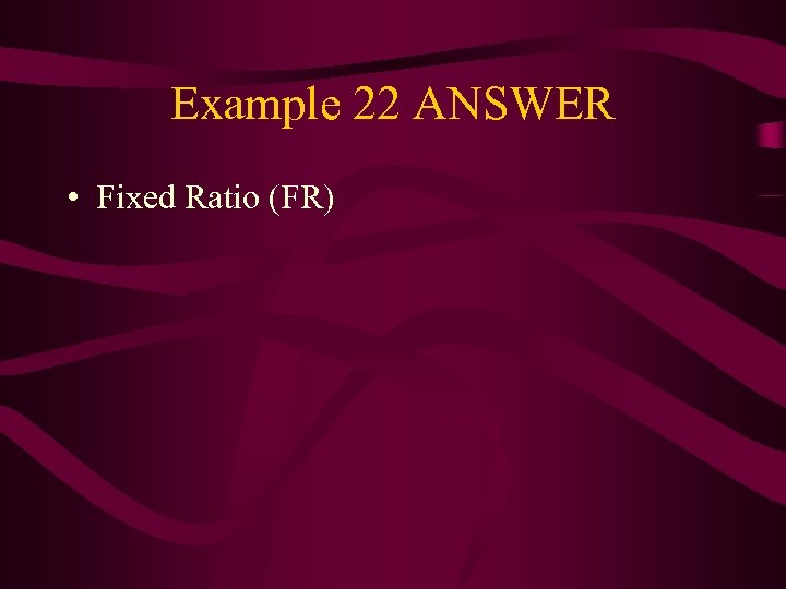 Example 22 ANSWER • Fixed Ratio (FR)
