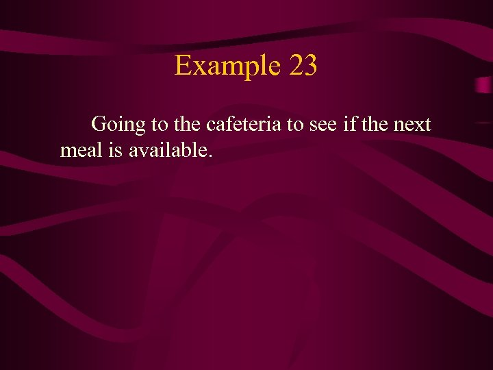 Example 23 Going to the cafeteria to see if the next meal is available.