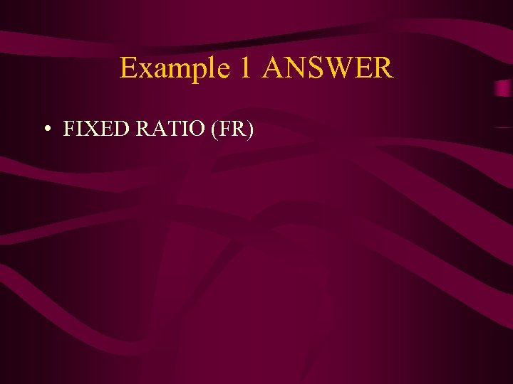 Example 1 ANSWER • FIXED RATIO (FR)