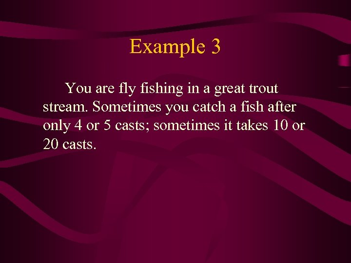 Example 3 You are fly fishing in a great trout stream. Sometimes you catch