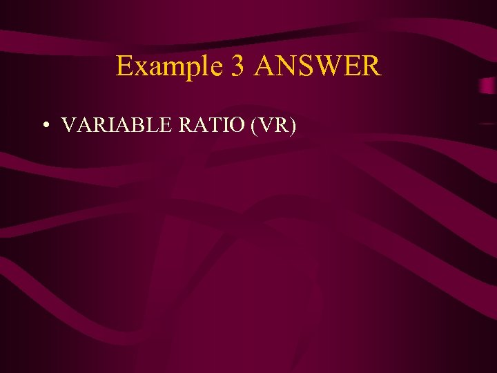 Example 3 ANSWER • VARIABLE RATIO (VR)
