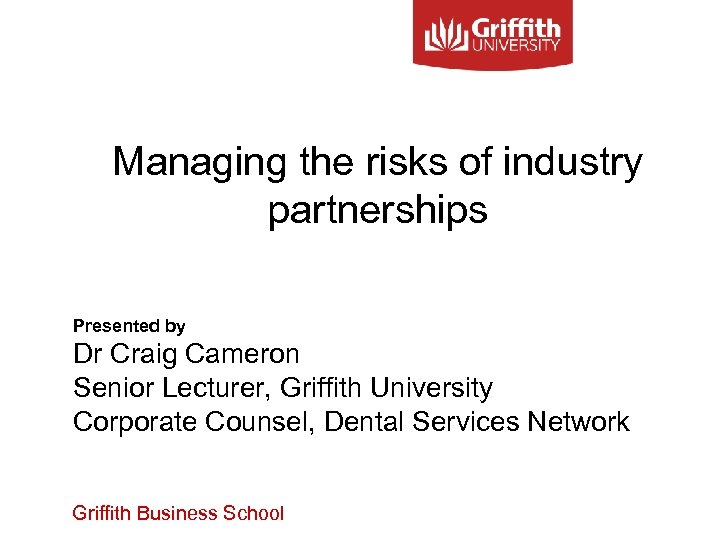 Managing the risks of industry partnerships Presented by Dr Craig Cameron Senior Lecturer, Griffith