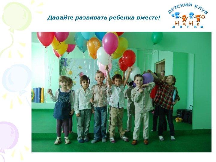 Давайте развивать ребенка вместе!