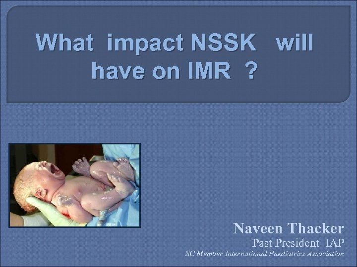 What impact NSSK will have on IMR ? Naveen Thacker Past President IAP SC