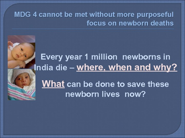 MDG 4 cannot be met without more purposeful focus on newborn deaths Every year