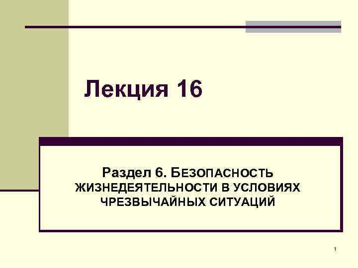 Лекция 16 Раздел 6. БЕЗОПАСНОСТЬ ЖИЗНЕДЕЯТЕЛЬНОСТИ В УСЛОВИЯХ ЧРЕЗВЫЧАЙНЫХ СИТУАЦИЙ 1