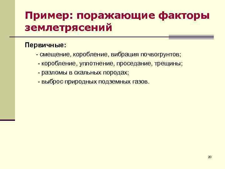 Пример: поражающие факторы землетрясений Первичные: - смещение, коробление, вибрация почвогрунтов; - коробление, уплотнение, проседание,