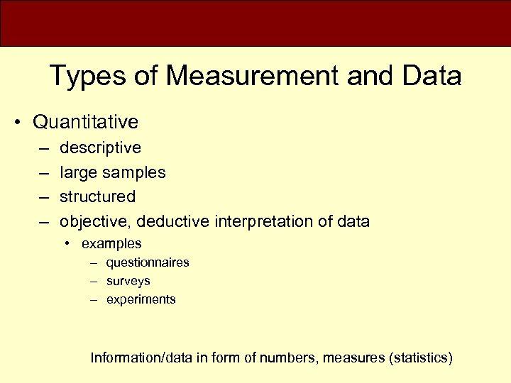 Types of Measurement and Data • Quantitative – – descriptive large samples structured objective,