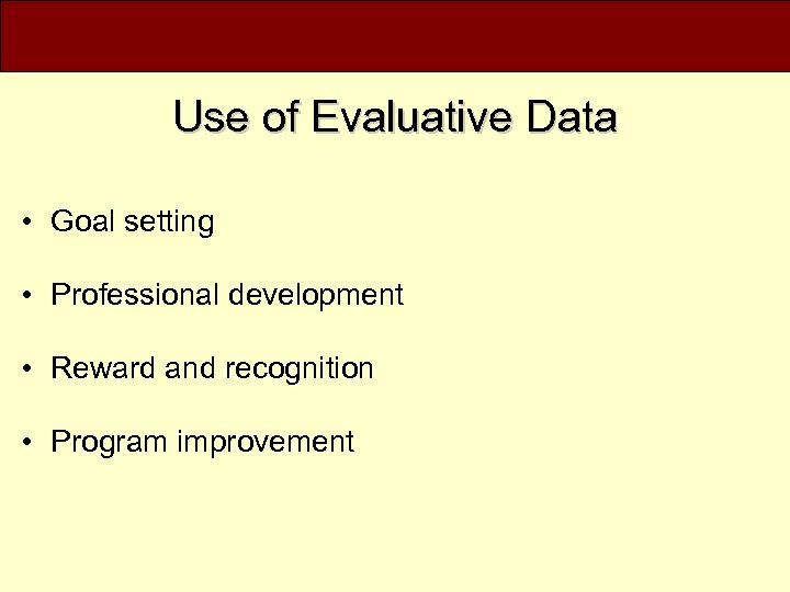 Use of Evaluative Data • Goal setting • Professional development • Reward and recognition