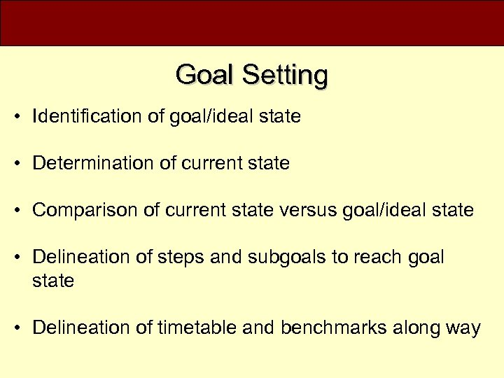 Goal Setting • Identification of goal/ideal state • Determination of current state • Comparison