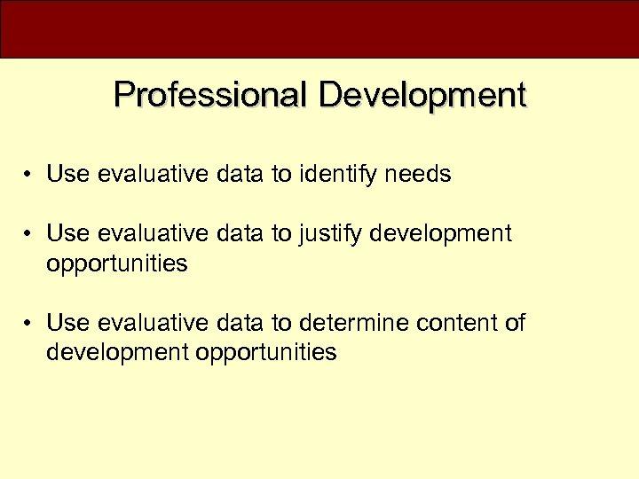 Professional Development • Use evaluative data to identify needs • Use evaluative data to