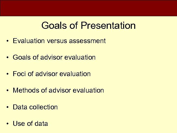 Goals of Presentation • Evaluation versus assessment • Goals of advisor evaluation • Foci