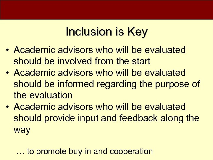 Inclusion is Key • Academic advisors who will be evaluated should be involved from