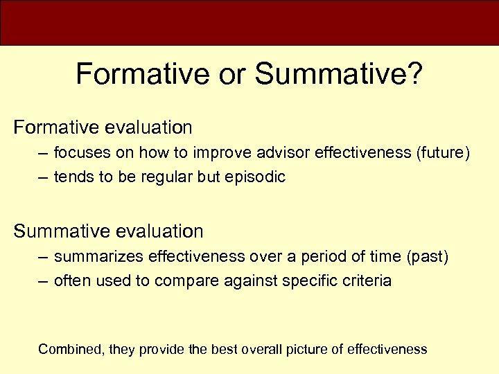 Formative or Summative? Formative evaluation – focuses on how to improve advisor effectiveness (future)
