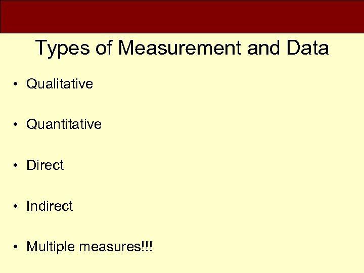 Types of Measurement and Data • Qualitative • Quantitative • Direct • Indirect •