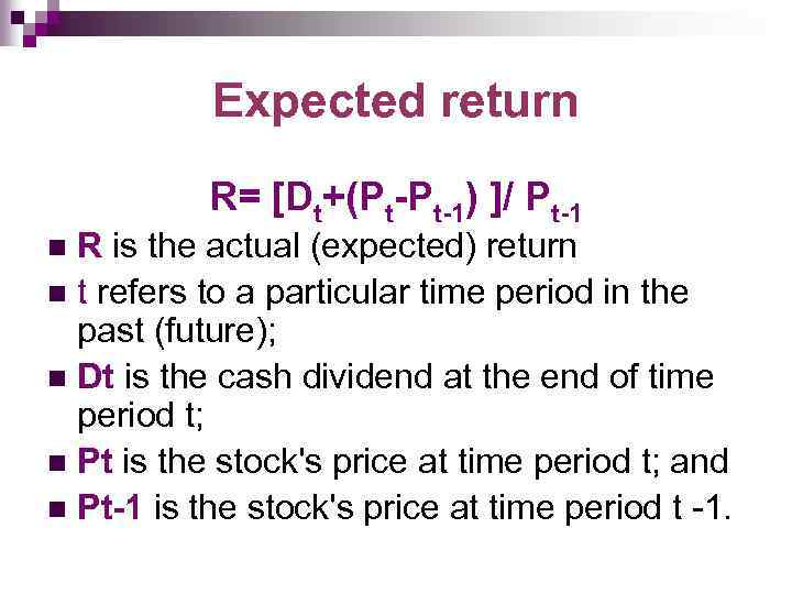 Expected return R= [Dt+(Pt-Pt-1) ]/ Pt-1 R is the actual (expected) return n t