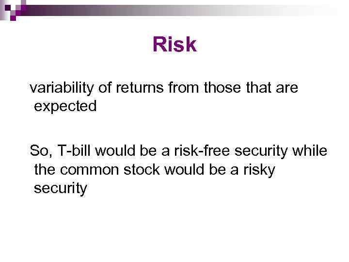 Risk variability of returns from those that are expected So, T-bill would be a
