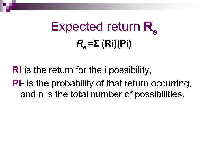 Expected return Re Re =Σ (Ri)(Pi) Ri is the return for the i possibility,