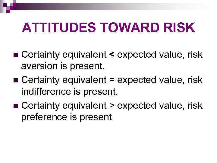 ATTITUDES TOWARD RISK Certainty equivalent < expected value, risk aversion is present. n Certainty