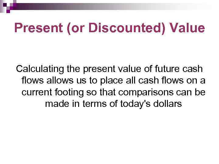 Present (or Discounted) Value Calculating the present value of future cash flows allows us